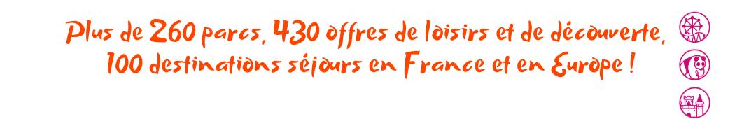 Plus de 260 parcs, 430 offres de loisirs et de découverte, 100 destinations séjours en France et en Europe !
